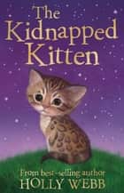 The Kidnapped Kitten ebook by Holly Webb