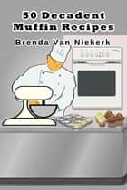 50 Decadent Muffin Recipes ebook by Brenda Van Niekerk
