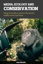 Media, Ecology and Conservation - Using the Media to Protect the World's Wildlife and Ecosystems ebook by John Blewitt