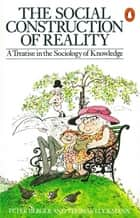 The Social Construction of Reality - A Treatise in the Sociology of Knowledge ebook by Thomas Luckmann, Peter L. Berger