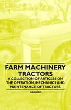 Farm Machinery - Tractors - A Collection of Articles on the Operation, Mechanics and Maintenance of Tractors ebook by Various