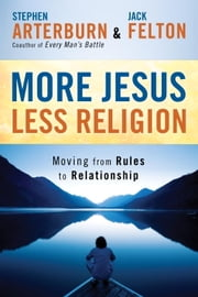 More Jesus, Less Religion - Moving from Rules to Relationship ebook by Stephen Arterburn,Jack Felton