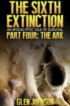 The Sixth Extinction: An Apocalyptic Tale of Survival: Part Four: The Ark ebook by
