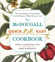 The McDougall Quick and Easy Cookbook - Over 300 Delicious Low-Fat Recipes You Can Prepare in Fifteen Minutes or Less ebook by John A. McDougall,Mary McDougall