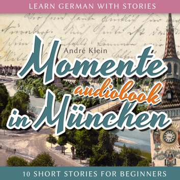 Learn German with Stories - Momente in München - 10 Short Stories for Beginners audiobook by André Klein