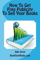 How To Get Free Publicity To Sell Your Books eBook by Julie Joyce
