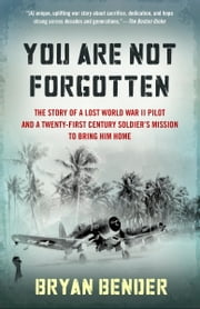You Are Not Forgotten - The Story of a Lost World War II Pilot and a Twenty-First-Century Soldier's Mission to Bring Him Home ebook by Bryan Bender