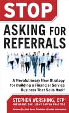Stop Asking for Referrals: A Revolutionary New Strategy for Building a Financial Service Business that Sells Itself ebook by Stephen Wershing