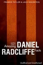 101 Amazing Daniel Radcliffe Facts ebook by Jack Goldstein