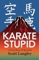 Karate Stupid - A True Story of Survival ebook by Scott Langley