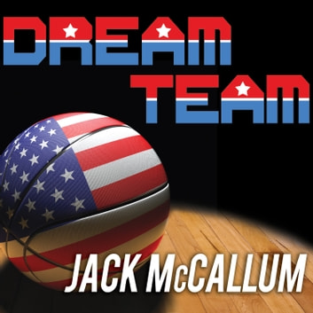 Dream Team - How Michael, Magic, Larry, Charles, and the Greatest Team of All Time Conquered the World and Changed the Game of Basketball Forever audiobook by Jack McCallum