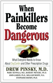 When Painkillers Become Dangerous - What Everyone Needs to Know About OxyContin and other Prescription Drugs ebook by Drew Pinsky, M.D.,Marvin D. Seppala, M.D.,Robert J. Meyers, Ph.D.,John Gardin, Ph.D.,William White, M.A.
