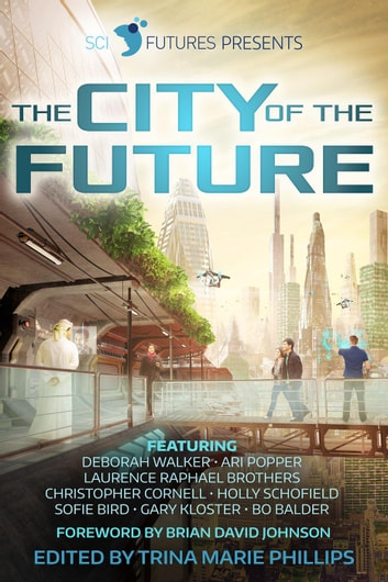 SciFutures Presents The City of the Future ebook by SciFutures,Deborah Walker,Ari Popper,Laurence Raphael Brothers,Christopher Cornell,Holly Schofield,Sofie Bird,Gary Kloster,Bo Balder,Trina Marie Phillips