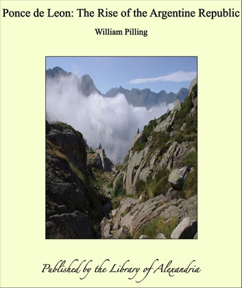 Ponce de Leon: The Rise of the Argentine Republic ebook by William Pilling