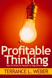 Profitable Thinking How To Think For Yourself To Help Others ebook by Terrance L. Weber