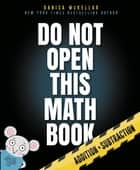 Do Not Open This Math Book - Addition + Subtraction ebook by Danica McKellar, Maranda Maberry