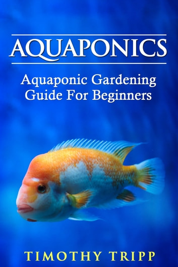 Aquaponics - Aquaponic Gardening Guide For Beginners ebook by Timothy Tripp