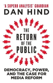 The Return of the Public - Democracy, Power and the Case for Media Reform ebook by Dan Hind