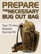 Prepare the Necessary Bug Out Bag: Your 72-Hour Disaster Survival Kit ebook by Max Kessler