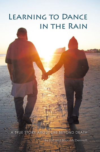 Learning to Dance in the Rain - A True Story About Life Beyond Death ebook by Brian McDermott,Lori McDermott