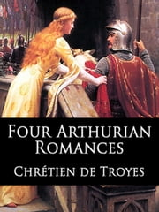 Four Arthurian Romances: Erec et Enide, Cliges, Yvain, and Lancelot ebook by Chretien de Troyes