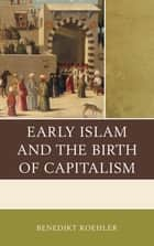 Early Islam and the Birth of Capitalism ebook by Benedikt Koehler