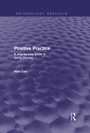 Positive Practice (Psychology Revivals) - A Step-by-Step Guide to Family Therapy ebook by Alan Carr