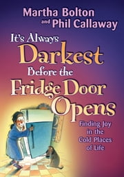 It's Always Darkest Before the Fridge Door Opens - Enjoying the Fruits of Middle Age ebook by Martha O. Bolton, Phil Callaway