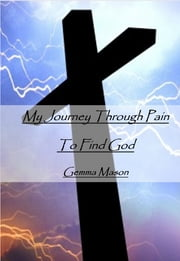My Journey Through Pain to Find God ebook by Gemma Mason