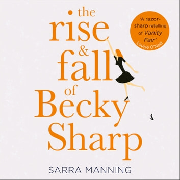 The Rise and Fall of Becky Sharp: 'A razor-sharp retelling of Vanity Fair' Louise O'Neill audiobook by Sarra Manning