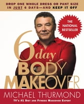 6-Day Body Makeover - Drop One Whole Dress or Pant Size in Just 6 Days--and Keep It Off ebook by Michael Thurmond
