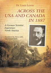 Across the USA and Canada in 1887 - A German Scientist Experiences North America ebook by Dr. Lewis Lewin, translated by Herta Jaffe & Daniel Sachs
