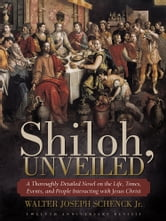 Shiloh, Unveiled - A Thoroughly Detailed Novel on the Life, Times, Events, and People Interacting with Jesus Christ ebook by Walter Joseph Schenck Jr.