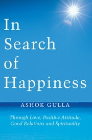 In Search of Happiness - Through Love, Positive Attitude, Good Relations and Spirituality ebook by Ashok Gulla
