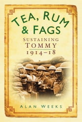 Tea, Rum and Fags - Sustaining Tommy 1914-18 ebook by Alan Weeks