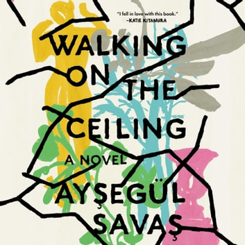 Walking on the Ceiling - A Novel audiobook by Aysegül Savas