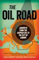 The Oil Road - Journeys From The Caspian Sea To The City Of London ebook by James Marriott, Mika Minio-Paluello