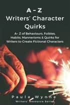 A~Z Writers' Character Quirks: A~ Z of Behaviours, Foibles, Habits, Mannerisms & Quirks for Writers to Create Fictional Characters (Writer's Resource Series) ebook by Paula Wynne