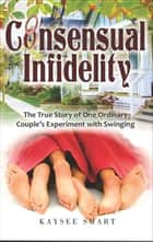 Consensual Infidelity: The True Story of One Ordinary Couple's Experiment with Swinging ebook by Kaysee Smart