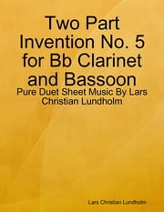 Two Part Invention No. 5 for Bb Clarinet and Bassoon - Pure Duet Sheet Music By Lars Christian Lundholm ebook by Lars Christian Lundholm