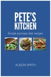 Pete's Kitchen: Simple Psoriasis Diet Recipes ebook by Alison Smith