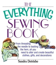 The Everything Sewing Book: From Threading the Needle to Basting the Hem, All You Need to Alter and Create Beautiful Clothes, Gifts, and Decorations ebook by Sandra Detrixhe