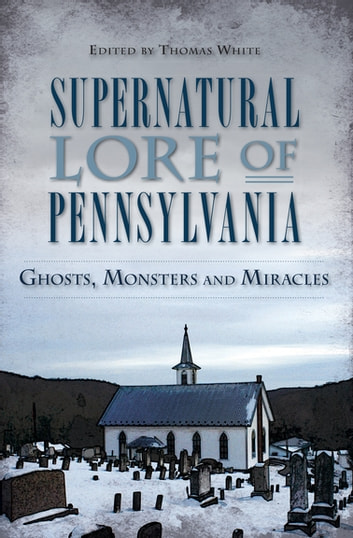 Supernatural Lore of Pennsylvania - Ghosts, Monsters and Miracles ebook by