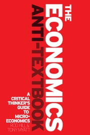 The Economics Anti-Textbook - A Critical Thinker's Guide to Microeconomics ebook by Rod Hill,Tony Myatt