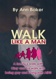 Walk Like a Man - A Family's Walk with Clay and His Walk with Being Gay and Living with AIDS ebook by Ann Baker