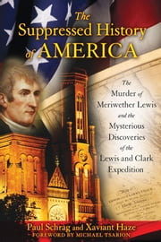 The Suppressed History of America: The Murder of Meriwether Lewis and the Mysterious Discoveries of the Lewis and Clark Expedition - The Murder of Meriwether Lewis and the Mysterious Discoveries of the Lewis and Clark Expedition ebook by Paul Schrag,Xaviant Haze,Michael Tsarion