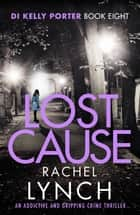 Lost Cause - An addictive and gripping crime thriller ebook by Rachel Lynch