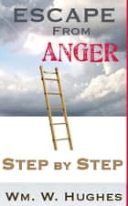 Escape from Anger; Step by Step ebook by Wm. W. Hughes
