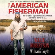 The American Fisherman - How Our Nation's Anglers Founded, Fed, Financed, and Forever Shaped the U.S.A. audiobook by Willie Robertson, William Doyle