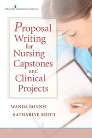 Proposal Writing for Nursing Capstones and Clinical Projects ebook by Wanda Bonnel PhD, GNP-BC, ANEF,Katharine Smith PhD, RN, ACNS-BC, CNE